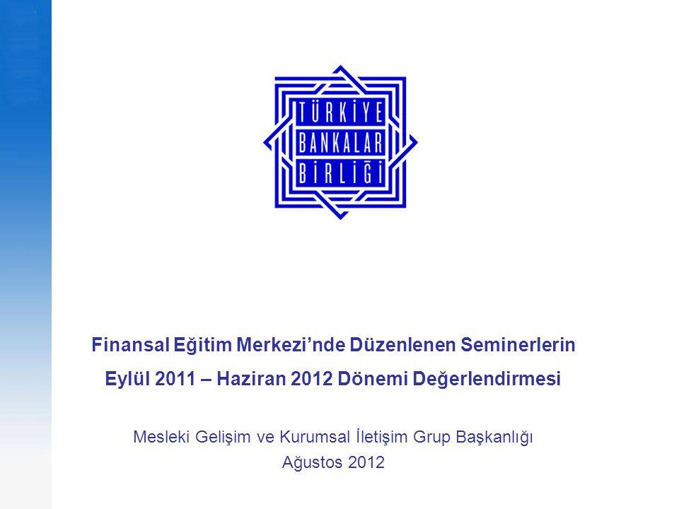 Finansal Eğitim Merkezi'nde Düzenlenen Seminerlerin Eylül 2011 – Haziran 2012 Dönemi Değerlendirmesi Mesleki Gelişim ve Kurumsal İletişim Grup Başkanlığı Ağustos 2012