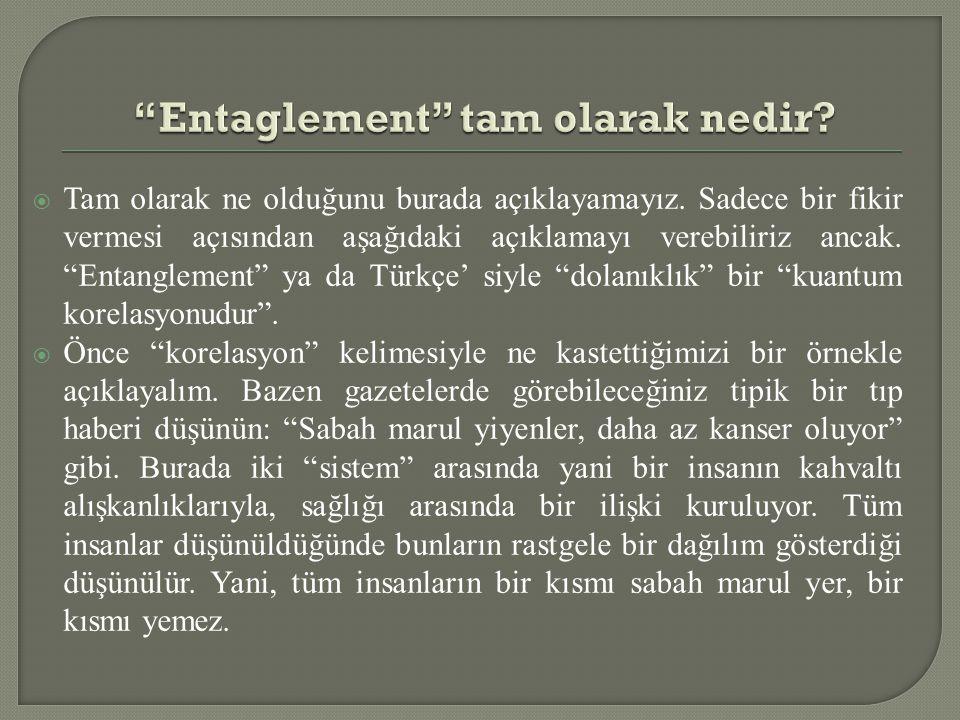 """ Tam olarak ne olduğunu burada açıklayamayız. Sadece bir fikir vermesi açısından aşağıdaki açıklamayı verebiliriz ancak. """"Entanglement"""" ya da Türkçe'"""