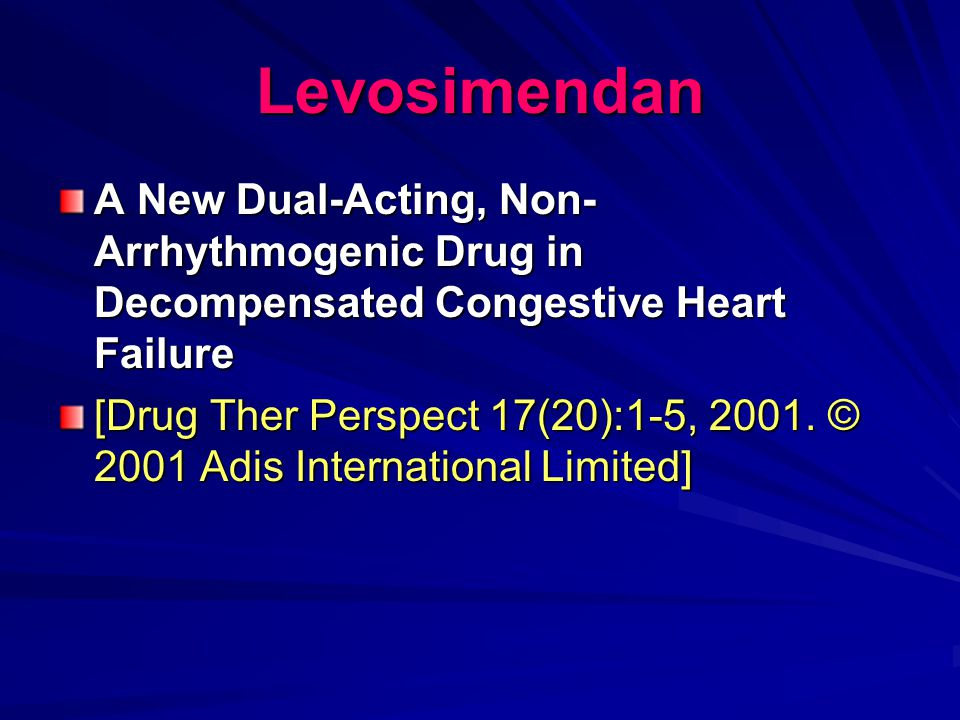 Levosimendan A New Dual-Acting, Non- Arrhythmogenic Drug in Decompensated Congestive Heart Failure [Drug Ther Perspect 17(20):1-5, 2001. © 2001 Adis I