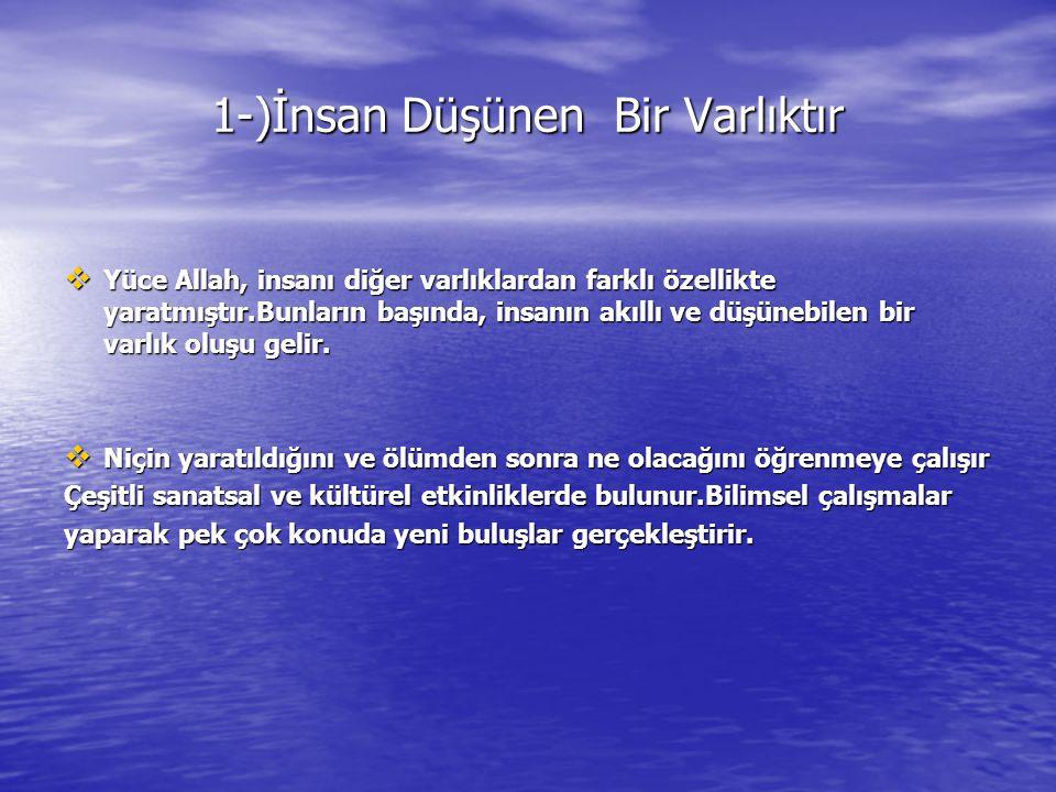1-)İnsan Düşünen Bir Varlıktır  Yüce Allah, insanı diğer varlıklardan farklı özellikte yaratmıştır.Bunların başında, insanın akıllı ve düşünebilen bir varlık oluşu gelir.