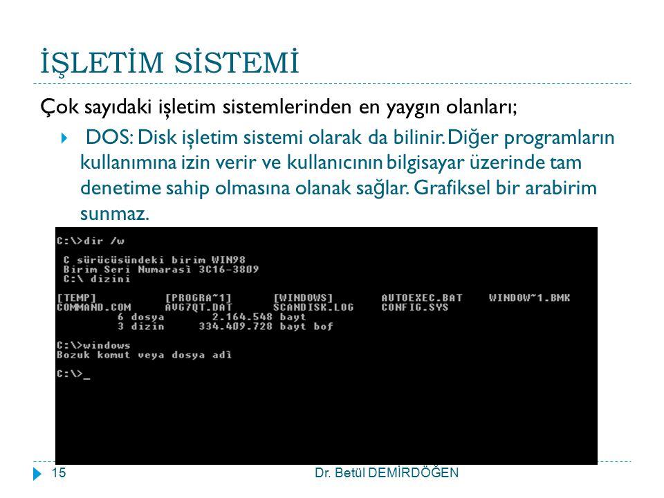 İŞLETİM SİSTEMİ Dr. Betül DEMİRDÖĞEN15 Çok sayıdaki işletim sistemlerinden en yaygın olanları;  DOS: Disk işletim sistemi olarak da bilinir. Di ğ er