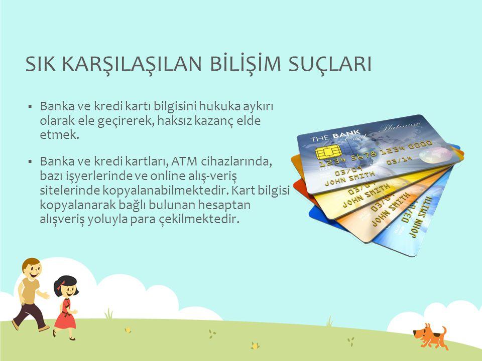 SIK KARŞILAŞILAN BİLİŞİM SUÇLARI  Banka ve kredi kartı bilgisini hukuka aykırı olarak ele geçirerek, haksız kazanç elde etmek.  Banka ve kredi kartl