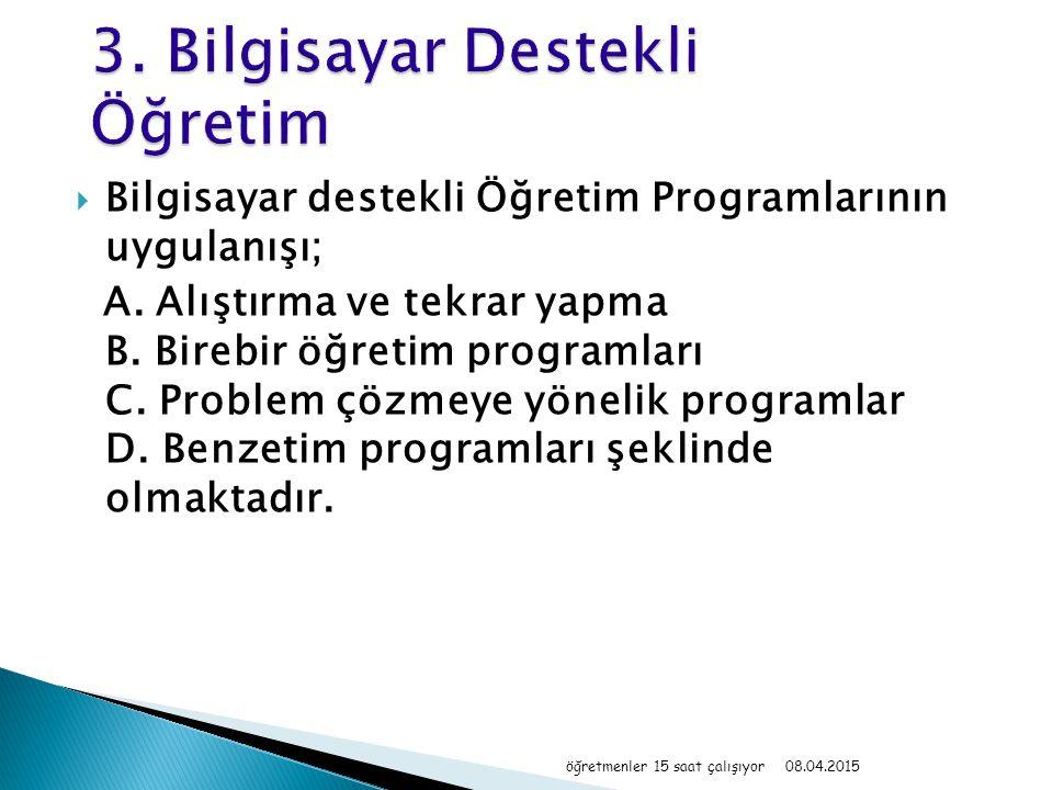  Bilgisayar destekli Öğretim Programlarının uygulanışı; A. Alıştırma ve tekrar yapma B. Birebir öğretim programları C. Problem çözmeye yönelik progra
