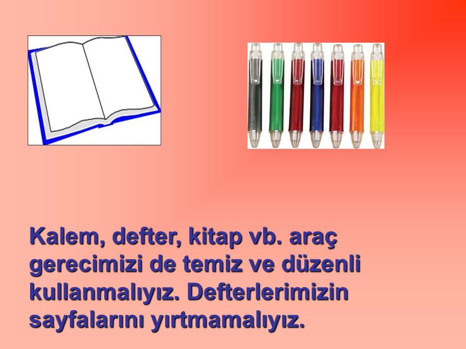 Kalem, defter, kitap vb. araç gerecimizi de temiz ve düzenli kullanmalıyız. Defterlerimizin sayfalarını yırtmamalıyız.