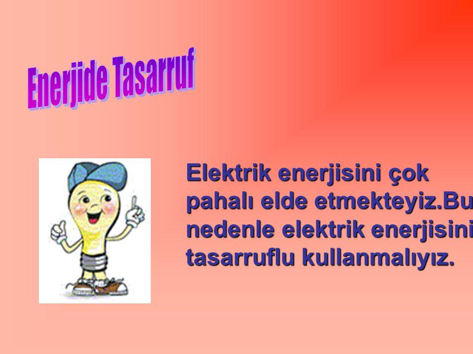 Elektrik enerjisini çok pahalı elde etmekteyiz.Bu nedenle elektrik enerjisini tasarruflu kullanmalıyız.