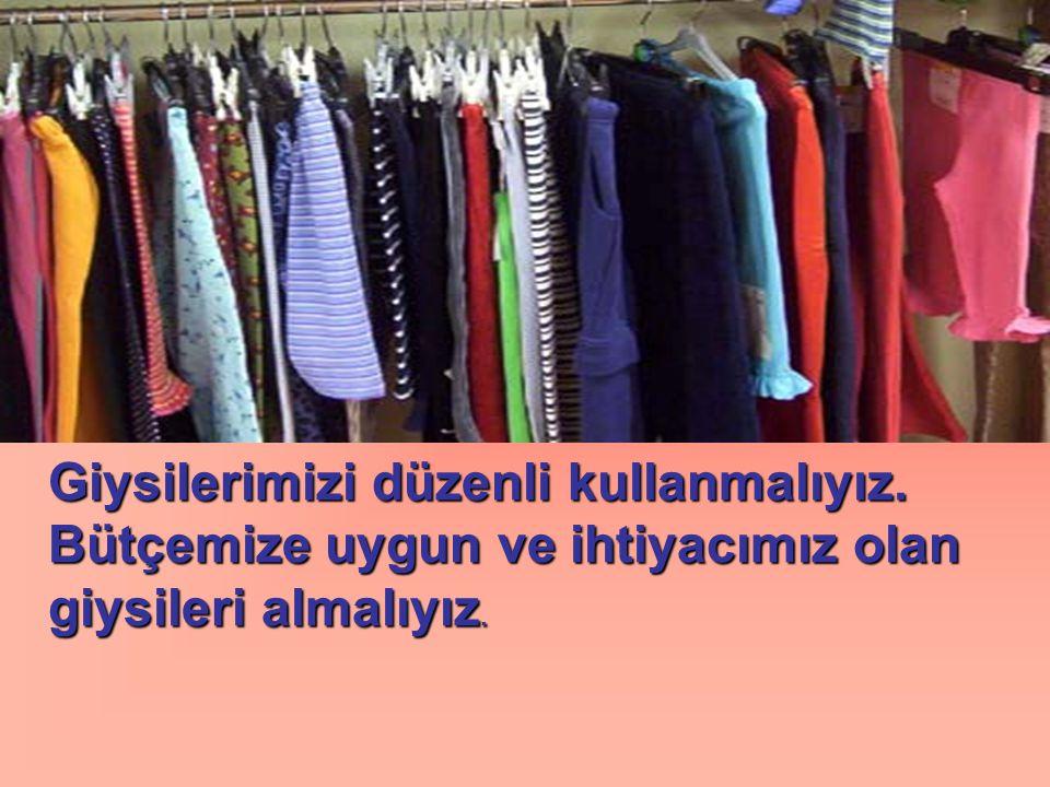 Giysilerimizi düzenli kullanmalıyız. Bütçemize uygun ve ihtiyacımız olan giysileri almalıyız.