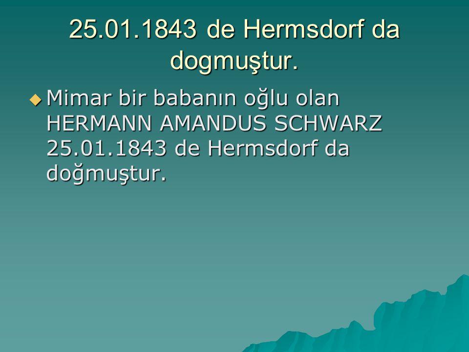 25.01.1843 de Hermsdorf da dogmuştur.  Mimar bir babanın oğlu olan HERMANN AMANDUS SCHWARZ 25.01.1843 de Hermsdorf da doğmuştur.