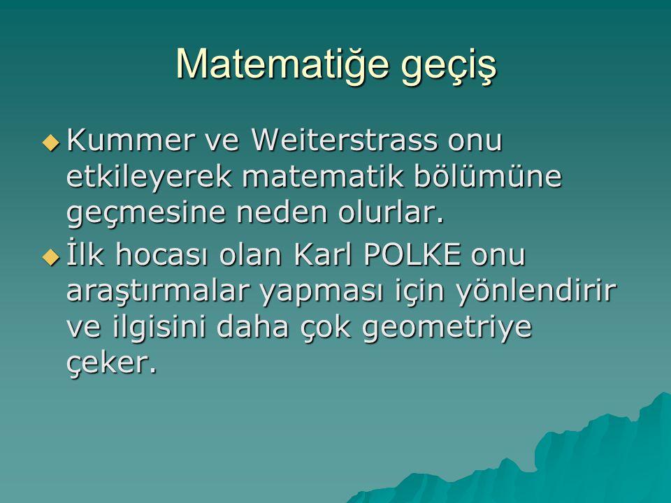 Matematiğe geçiş  Kummer ve Weiterstrass onu etkileyerek matematik bölümüne geçmesine neden olurlar.  İlk hocası olan Karl POLKE onu araştırmalar ya