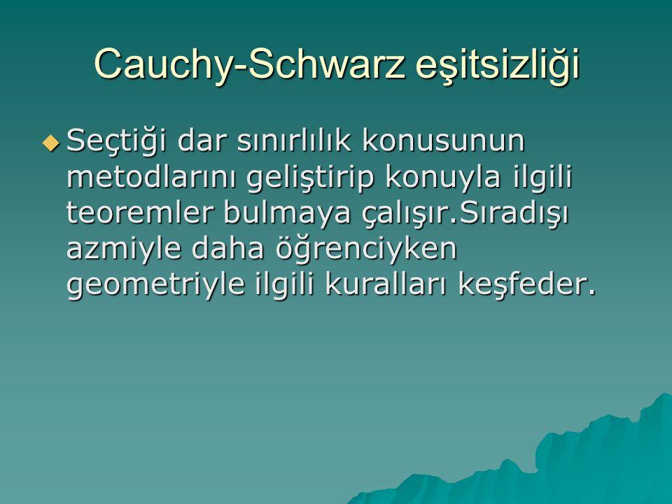 Cauchy-Schwarz eşitsizliği  Seçtiği dar sınırlılık konusunun metodlarını geliştirip konuyla ilgili teoremler bulmaya çalışır.Sıradışı azmiyle daha öğ