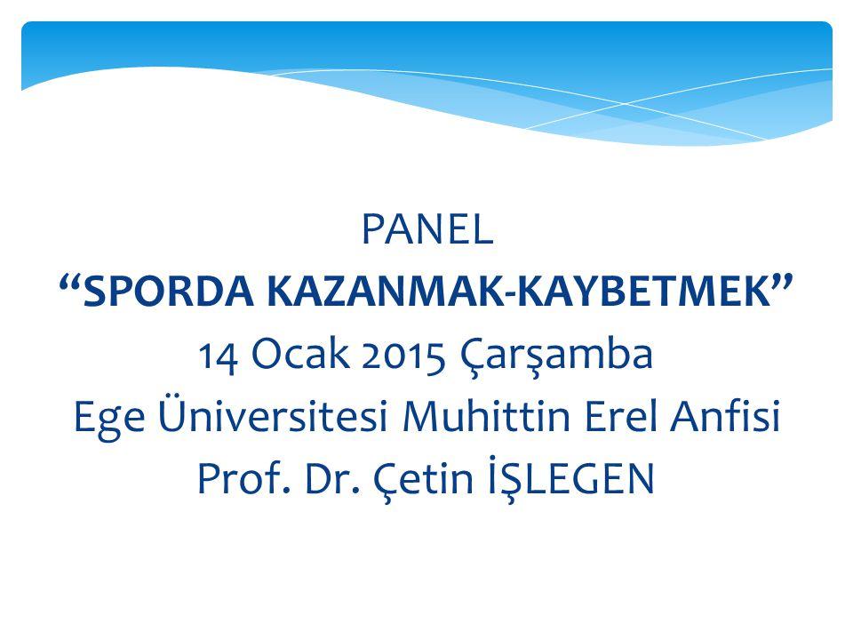 PANEL SPORDA KAZANMAK-KAYBETMEK 14 Ocak 2015 Çarşamba Ege Üniversitesi Muhittin Erel Anfisi Prof.