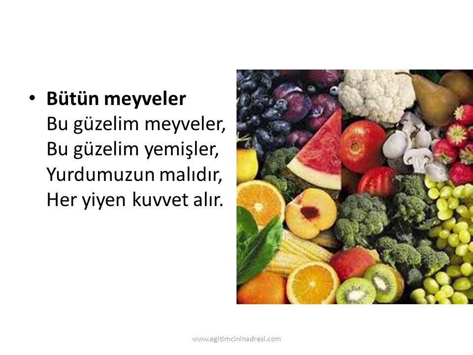 Bütün meyveler Bu güzelim meyveler, Bu güzelim yemişler, Yurdumuzun malıdır, Her yiyen kuvvet alır. www.egitimcininadresi.com