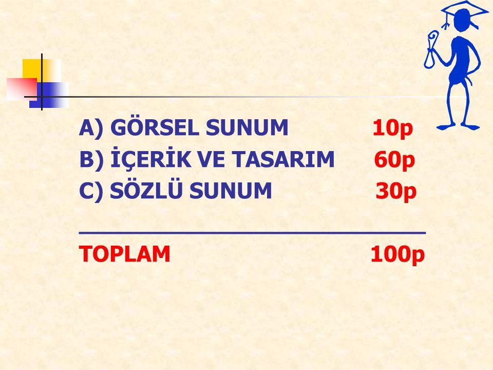 A) GÖRSEL SUNUM 10p B) İÇERİK VE TASARIM 60p C) SÖZLÜ SUNUM 30p _________________________ TOPLAM 100p