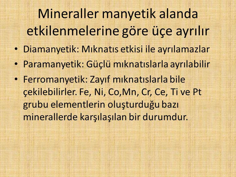 Mineraller manyetik alanda etkilenmelerine göre üçe ayrılır Diamanyetik: Mıknatıs etkisi ile ayrılamazlar Paramanyetik: Güçlü mıknatıslarla ayrılabili