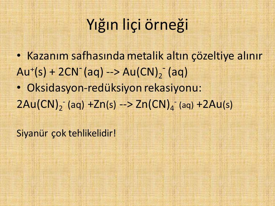 Yığın liçi örneği Kazanım safhasında metalik altın çözeltiye alınır Au + (s) + 2CN - (aq) --> Au(CN) 2 - (aq) Oksidasyon-redüksiyon rekasiyonu: 2Au(CN