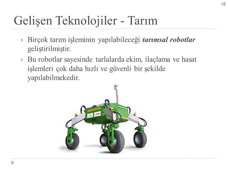 Gelişen Teknolojiler - Tarım  Birçok tarım işleminin yapılabileceği tarımsal robotlar geliştirilmiştir.