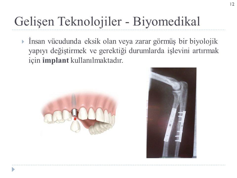 Gelişen Teknolojiler - Biyomedikal  İnsan vücudunda eksik olan veya zarar görmüş bir biyolojik yapıyı değiştirmek ve gerektiği durumlarda işlevini artırmak için implant kullanılmaktadır.