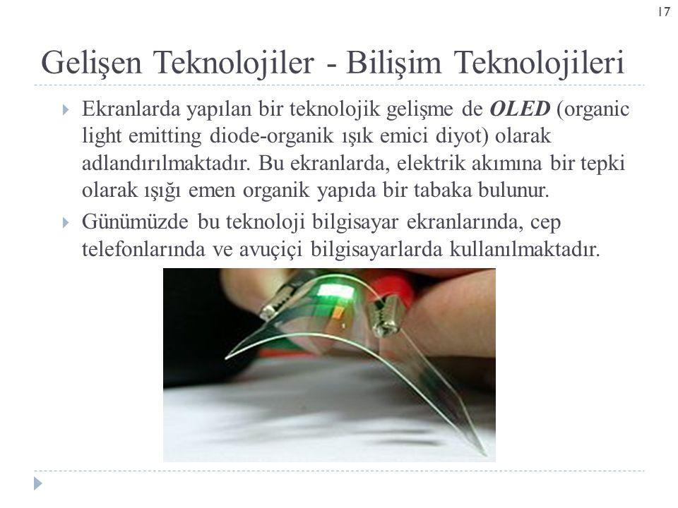 Gelişen Teknolojiler - Bilişim Teknolojileri  Ekranlarda yapılan bir teknolojik gelişme de OLED (organic light emitting diode-organik ışık emici diyot) olarak adlandırılmaktadır.