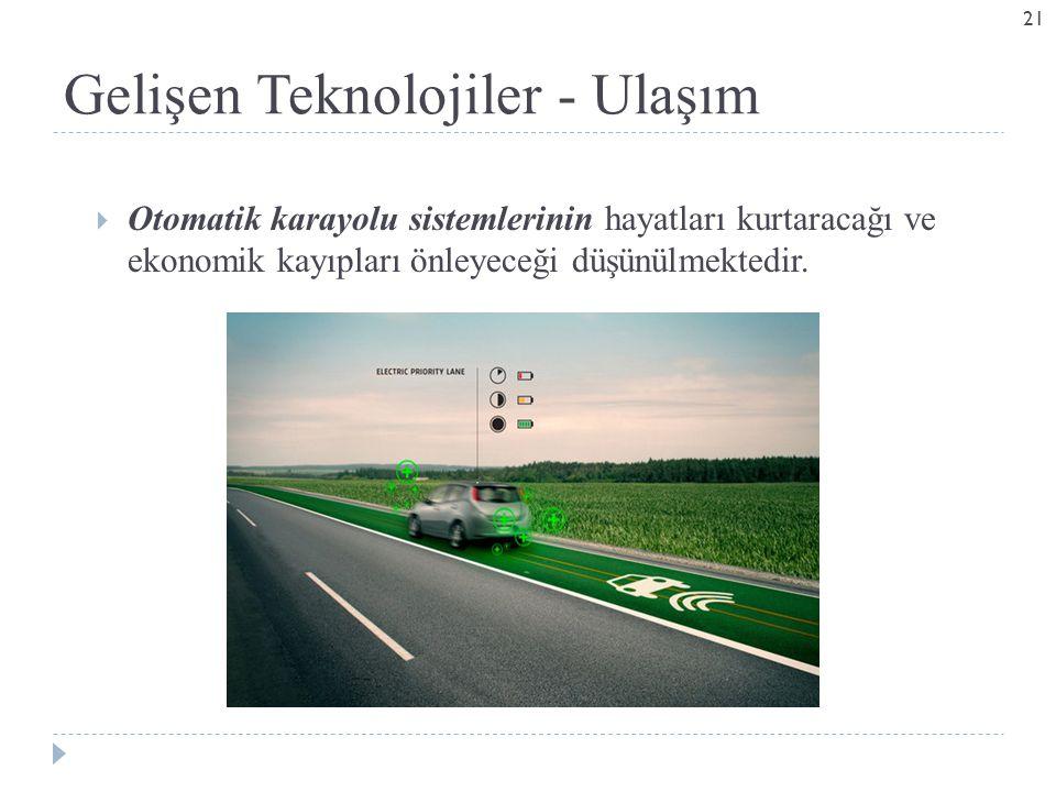 Gelişen Teknolojiler - Ulaşım  Otomatik karayolu sistemlerinin hayatları kurtaracağı ve ekonomik kayıpları önleyeceği düşünülmektedir.