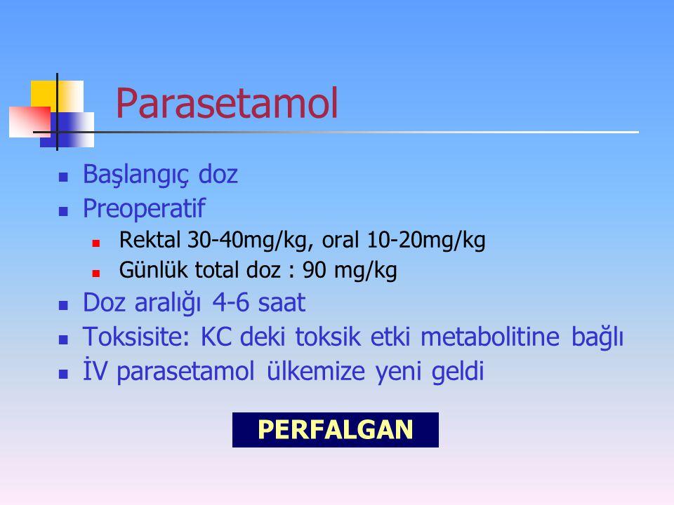 Parasetamol Başlangıç doz Preoperatif Rektal 30-40mg/kg, oral 10-20mg/kg Günlük total doz : 90 mg/kg Doz aralığı 4-6 saat Toksisite: KC deki toksik et