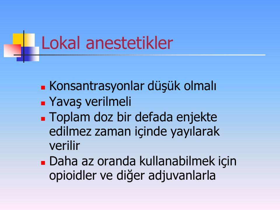 Lokal anestetikler Konsantrasyonlar düşük olmalı Yavaş verilmeli Toplam doz bir defada enjekte edilmez zaman içinde yayılarak verilir Daha az oranda k