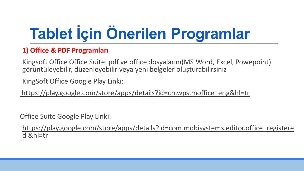 Tablet İçin Önerilen Programlar 1) Office & PDF Programları Kingsoft Office Office Suite: pdf ve office dosyalarını(MS Word, Excel, Powepoint) görüntüleyebilir, düzenleyebilir veya yeni belgeler oluşturabilirsiniz KingSoft Office Google Play Linki: https://play.google.com/store/apps/details?id=cn.wps.moffice_eng&hl=tr Office Suite Google Play Linki: https://play.google.com/store/apps/details?id=com.mobisystems.editor.office_registere d &hl=tr