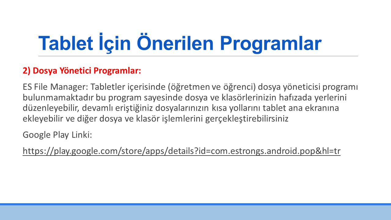 Tablet İçin Önerilen Programlar 2) Dosya Yönetici Programlar: ES File Manager: Tabletler içerisinde (öğretmen ve öğrenci) dosya yöneticisi programı bulunmamaktadır bu program sayesinde dosya ve klasörlerinizin hafızada yerlerini düzenleyebilir, devamlı eriştiğiniz dosyalarınızın kısa yollarını tablet ana ekranına ekleyebilir ve diğer dosya ve klasör işlemlerini gerçekleştirebilirsiniz Google Play Linki: https://play.google.com/store/apps/details?id=com.estrongs.android.pop&hl=tr