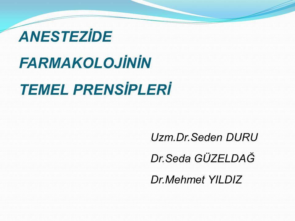 ANESTEZİDE FARMAKOLOJİNİN TEMEL PRENSİPLERİ Uzm.Dr.Seden DURU Dr.Seda GÜZELDAĞ Dr.Mehmet YILDIZ