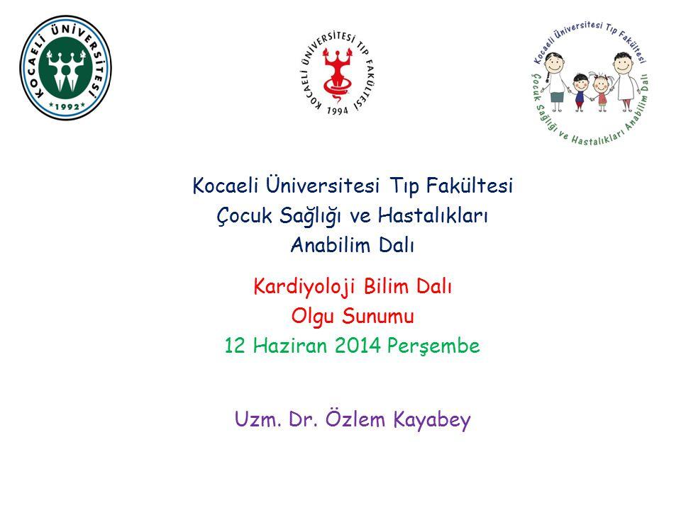 Kocaeli Üniversitesi Tıp Fakültesi Çocuk Sağlığı ve Hastalıkları Anabilim Dalı Kardiyoloji Bilim Dalı Olgu Sunumu 12 Haziran 2014 Perşembe Uzm.