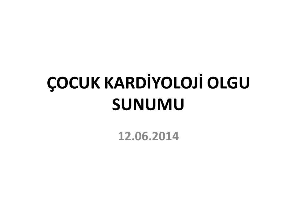 ÇOCUK KARDİYOLOJİ OLGU SUNUMU 12.06.2014