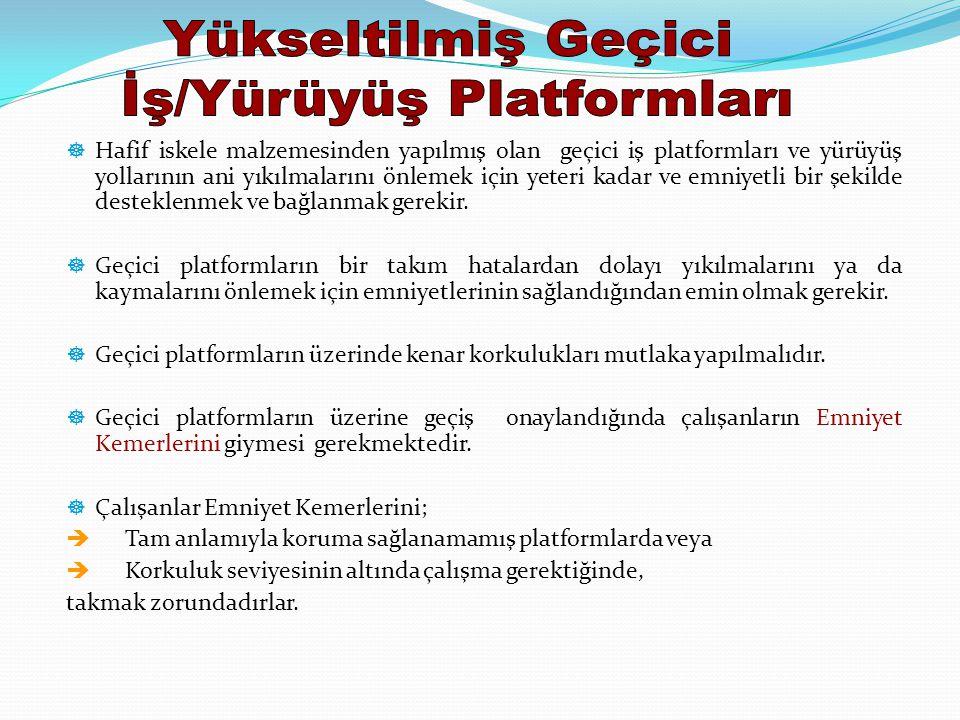 ] Hafif iskele malzemesinden yapılmış olan geçici iş platformları ve yürüyüş yollarının ani yıkılmalarını önlemek için yeteri kadar ve emniyetli bir şekilde desteklenmek ve bağlanmak gerekir.