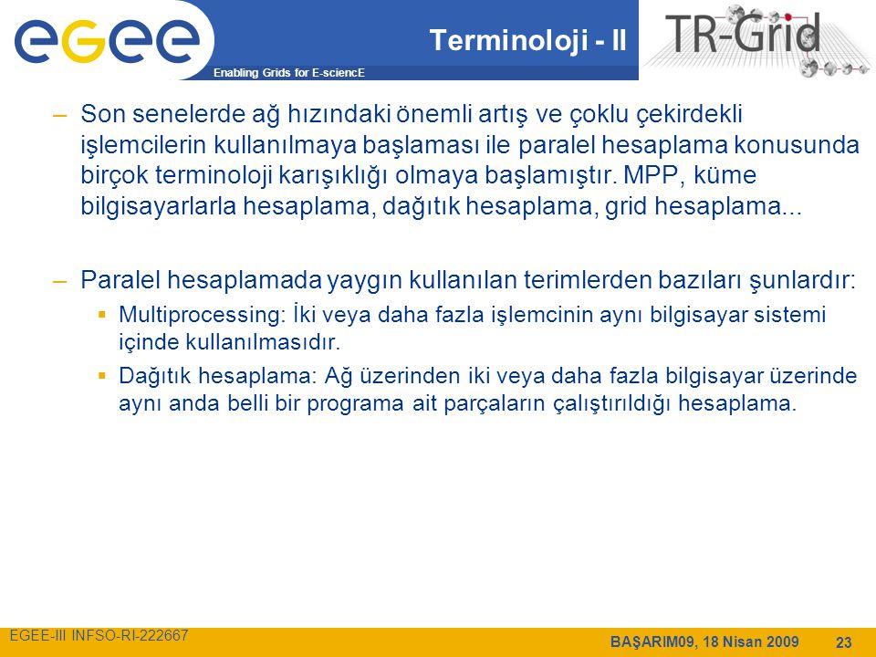 Enabling Grids for E-sciencE EGEE-III INFSO-RI-222667 BAŞARIM09, 18 Nisan 2009 23 Terminoloji - II –Son senelerde ağ hızındaki önemli artış ve çoklu çekirdekli işlemcilerin kullanılmaya başlaması ile paralel hesaplama konusunda birçok terminoloji karışıklığı olmaya başlamıştır.