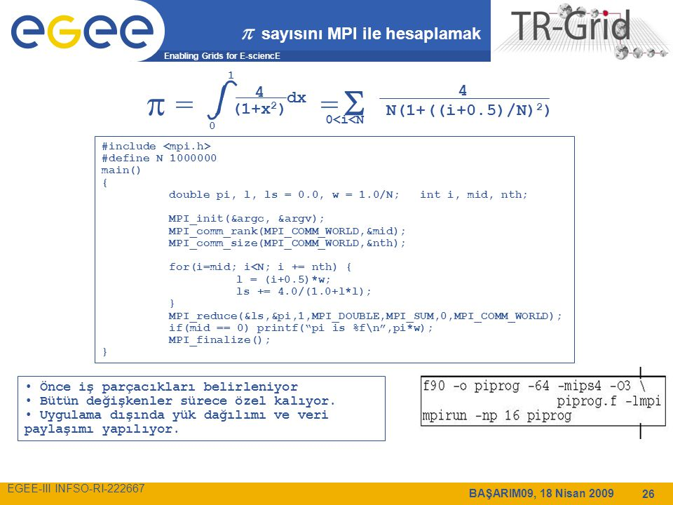 Enabling Grids for E-sciencE EGEE-III INFSO-RI-222667 BAŞARIM09, 18 Nisan 2009 26  sayısını MPI ile hesaplamak  = =  0 1 4 (1+x 2 ) dx 0<i<N 4 N(1+((i+0.5)/N) 2 ) #include #define N 1000000 main() { double pi, l, ls = 0.0, w = 1.0/N; int i, mid, nth; MPI_init(&argc, &argv); MPI_comm_rank(MPI_COMM_WORLD,&mid); MPI_comm_size(MPI_COMM_WORLD,&nth); for(i=mid; i<N; i += nth) { l = (i+0.5)*w; ls += 4.0/(1.0+l*l); } MPI_reduce(&ls,&pi,1,MPI_DOUBLE,MPI_SUM,0,MPI_COMM_WORLD); if(mid == 0) printf( pi is %f\n ,pi*w); MPI_finalize(); } Önce iş parçacıkları belirleniyor Bütün değişkenler sürece özel kalıyor.