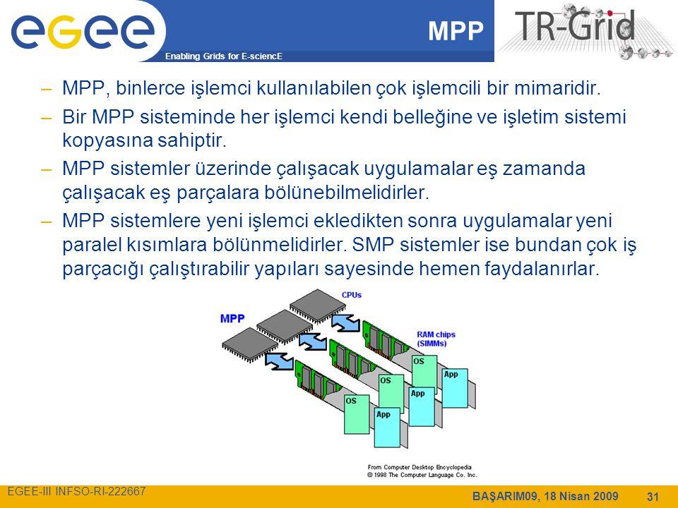 Enabling Grids for E-sciencE EGEE-III INFSO-RI-222667 BAŞARIM09, 18 Nisan 2009 31 MPP –MPP, binlerce işlemci kullanılabilen çok işlemcili bir mimaridir.