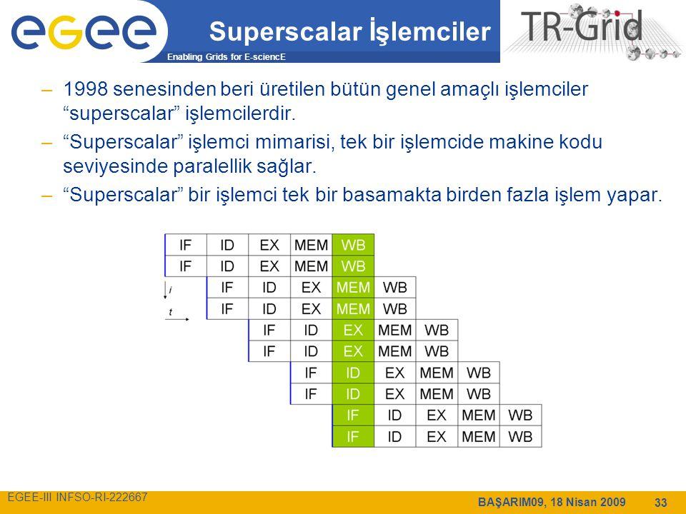 Enabling Grids for E-sciencE EGEE-III INFSO-RI-222667 BAŞARIM09, 18 Nisan 2009 33 Superscalar İşlemciler –1998 senesinden beri üretilen bütün genel amaçlı işlemciler superscalar işlemcilerdir.