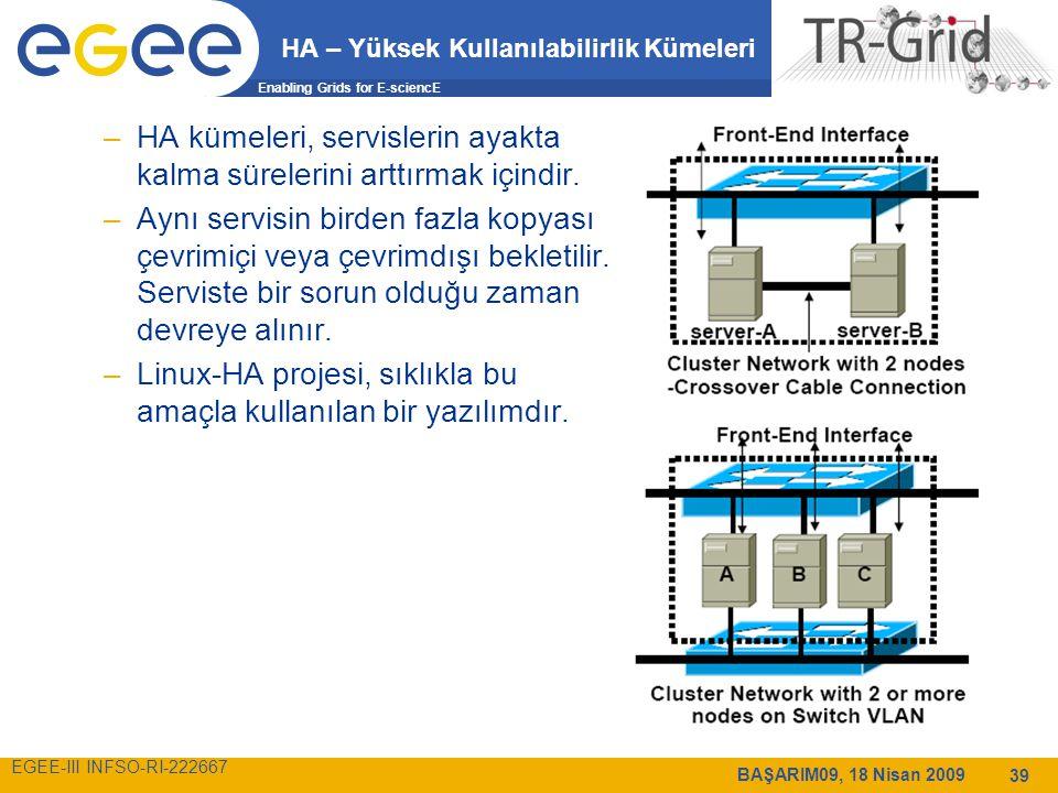 Enabling Grids for E-sciencE EGEE-III INFSO-RI-222667 BAŞARIM09, 18 Nisan 2009 39 HA – Yüksek Kullanılabilirlik Kümeleri –HA kümeleri, servislerin ayakta kalma sürelerini arttırmak içindir.