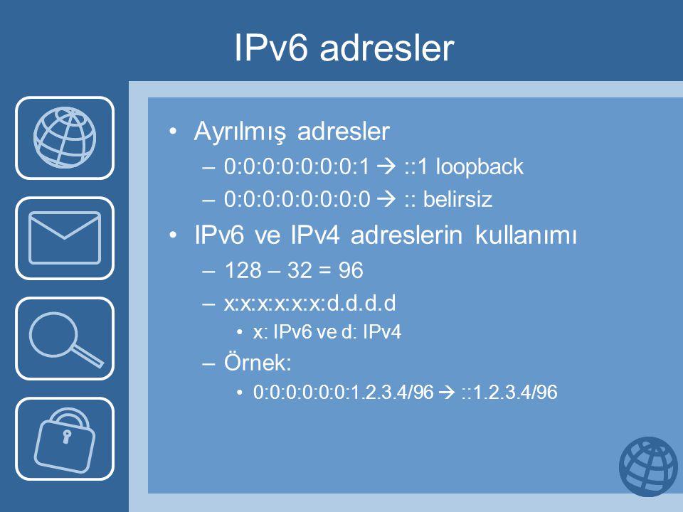 IPv6 adresler Ayrılmış adresler –0:0:0:0:0:0:0:1  ::1 loopback –0:0:0:0:0:0:0:0  :: belirsiz IPv6 ve IPv4 adreslerin kullanımı –128 – 32 = 96 –x:x:x