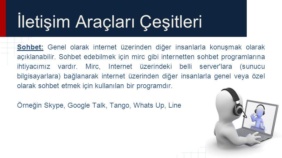 İletişim Araçları Çeşitleri Sohbet: Genel olarak internet üzerinden diğer insanlarla konuşmak olarak açıklanabilir. Sohbet edebilmek için mirc gibi in