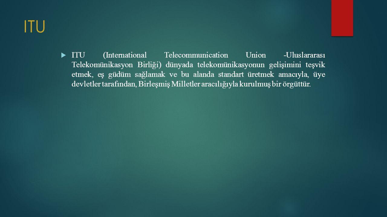 ITU  ITU (International Telecommunication Union -Uluslararası Telekomünikasyon Birliği) dünyada telekomünikasyonun gelişimini teşvik etmek, eş güdüm