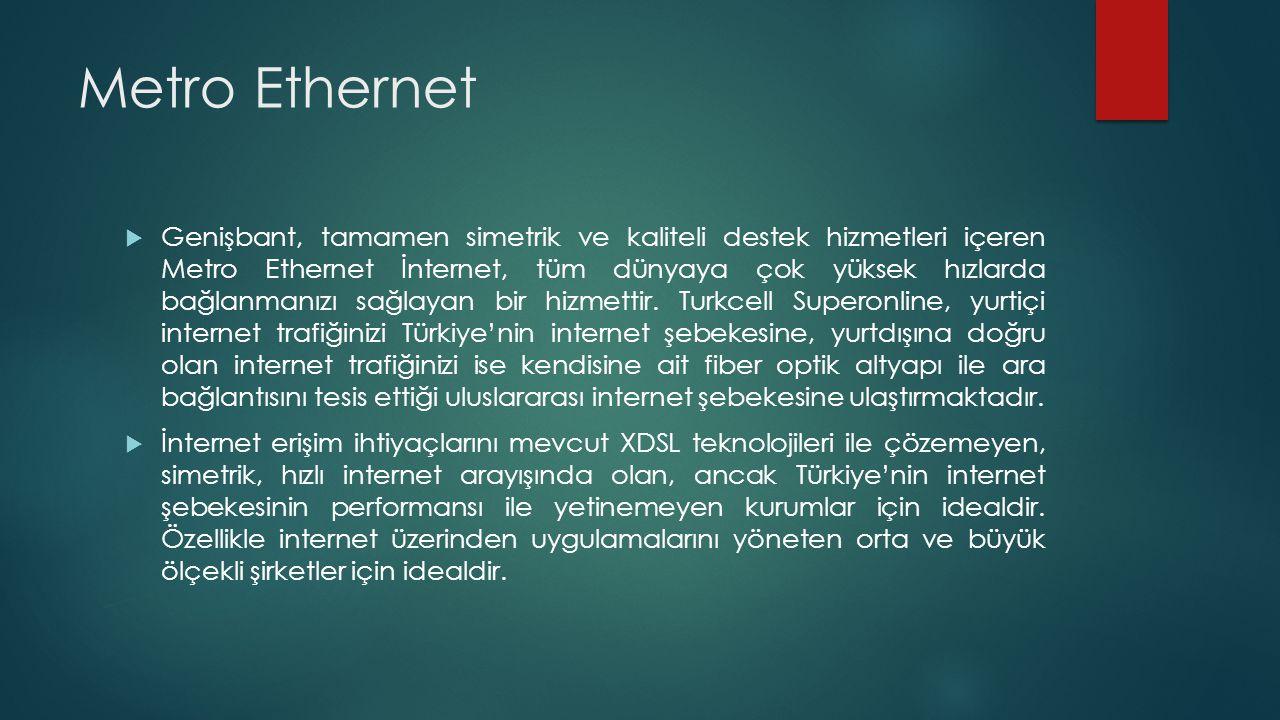 Metro Ethernet  Genişbant, tamamen simetrik ve kaliteli destek hizmetleri içeren Metro Ethernet İnternet, tüm dünyaya çok yüksek hızlarda bağlanmanız