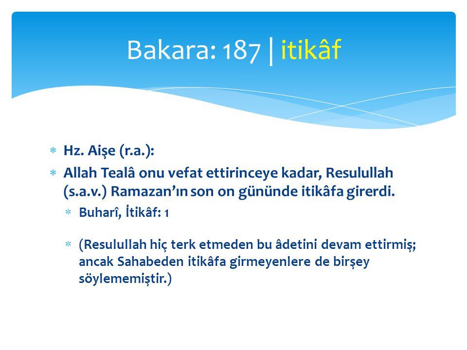  Hz. Aişe (r.a.):  Allah Tealâ onu vefat ettirinceye kadar, Resulullah (s.a.v.) Ramazan'ın son on gününde itikâfa girerdi.  Buharî, İtikâf: 1  (Re