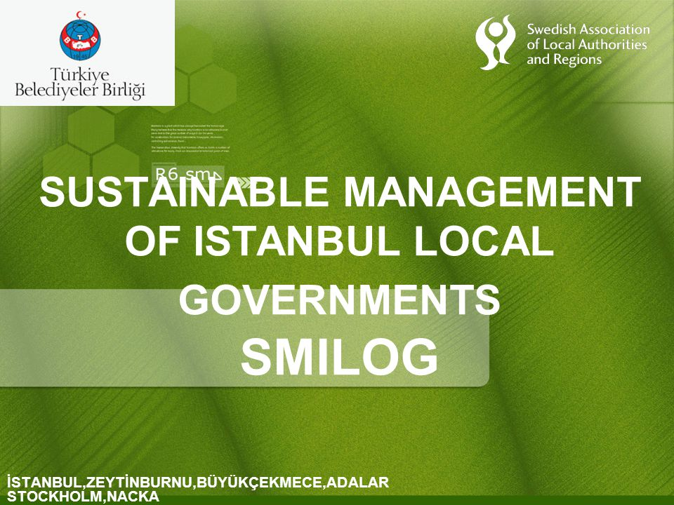 SUSTAINABLE MANAGEMENT OF ISTANBUL LOCAL GOVERNMENTS SMILOG İSTANBUL,ZEYTİNBURNU,BÜYÜKÇEKMECE,ADALAR STOCKHOLM,NACKA