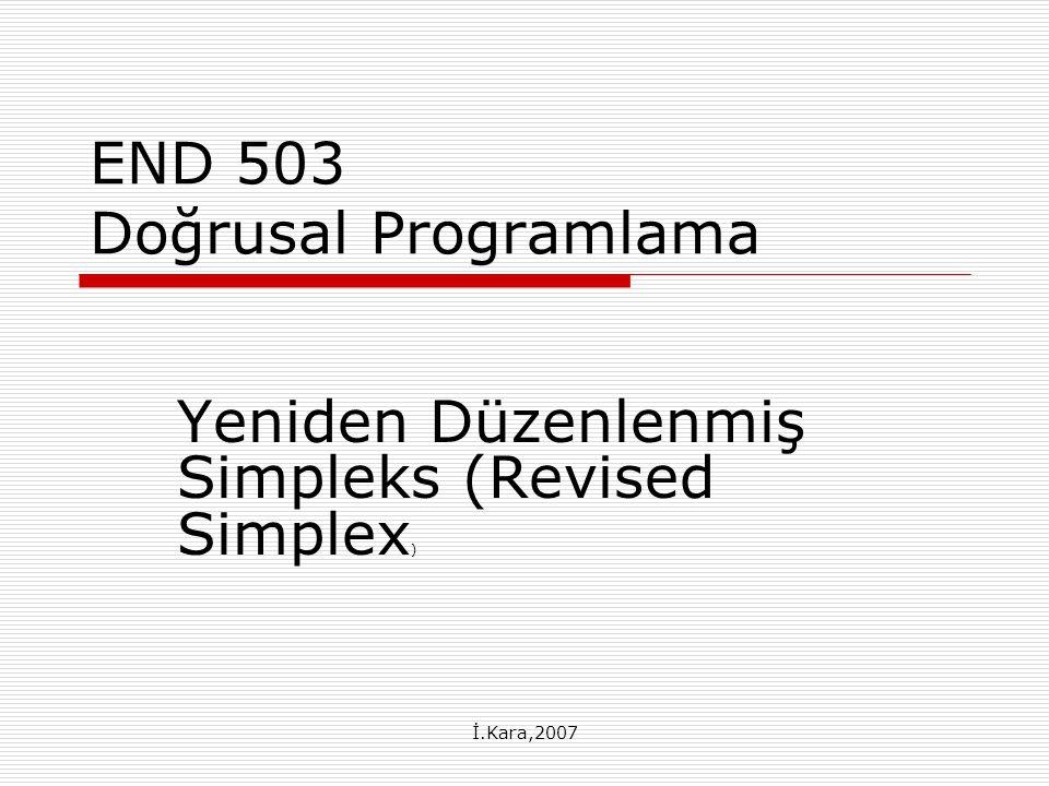 İ.Kara,2007 Yeniden Düzenlenmiş Simpleks (Revised Simplex) MODEL x 0 – Σc j x j = 0 Σa ij x j = b i x j ≥0 K.A.