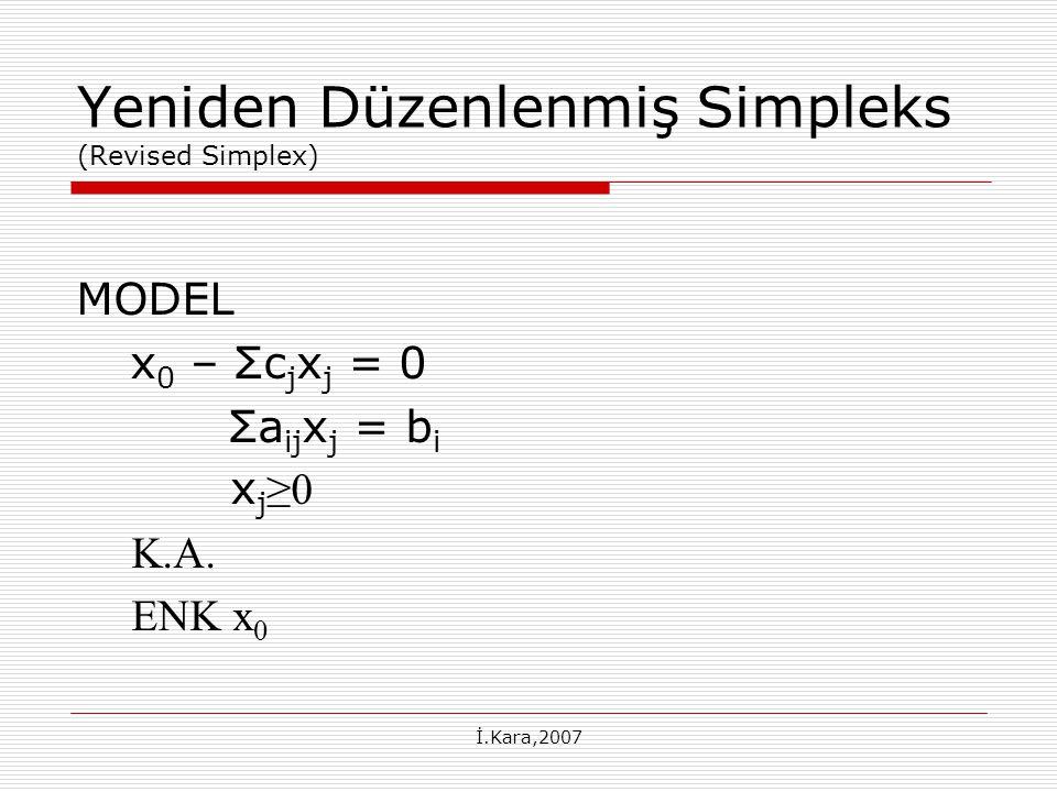 İ.Kara,2007 Yeniden Düzenlenmiş Simpleks (Revised Simplex) MODEL x 0 – Σc j x j = 0 Σa ij x j = b i x j ≥0 K.A. ENK x 0