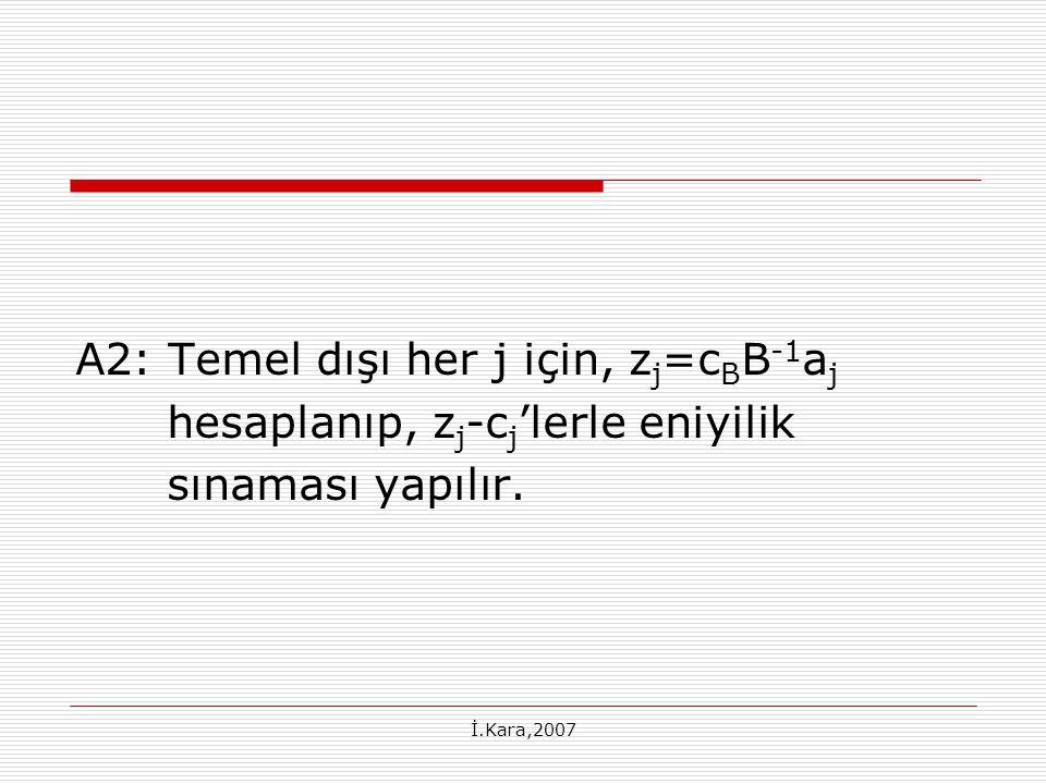 İ.Kara,2007 Temel dışı x 1, x 2 ve x 5 için z j -c j 'ler: z 1 -c 1 = [0 1/2][2 1] T – 2 = -3/2 z 2 -c 2 = -3/2 z 5 -c 5 = M + 1/2
