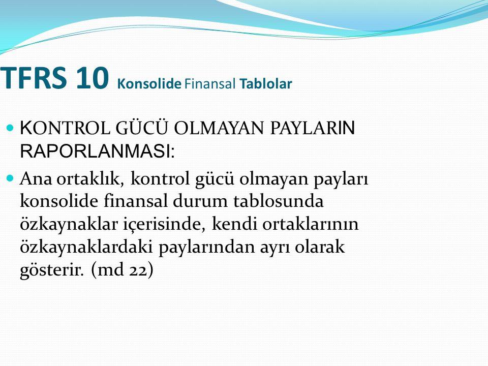 TFRS 10 Konsolide Finansal Tablolar K ONTROL GÜCÜ OLMAYAN PAYLAR IN RAPORLANMASI: Ana ortaklık, kontrol gücü olmayan payları konsolide finansal durum