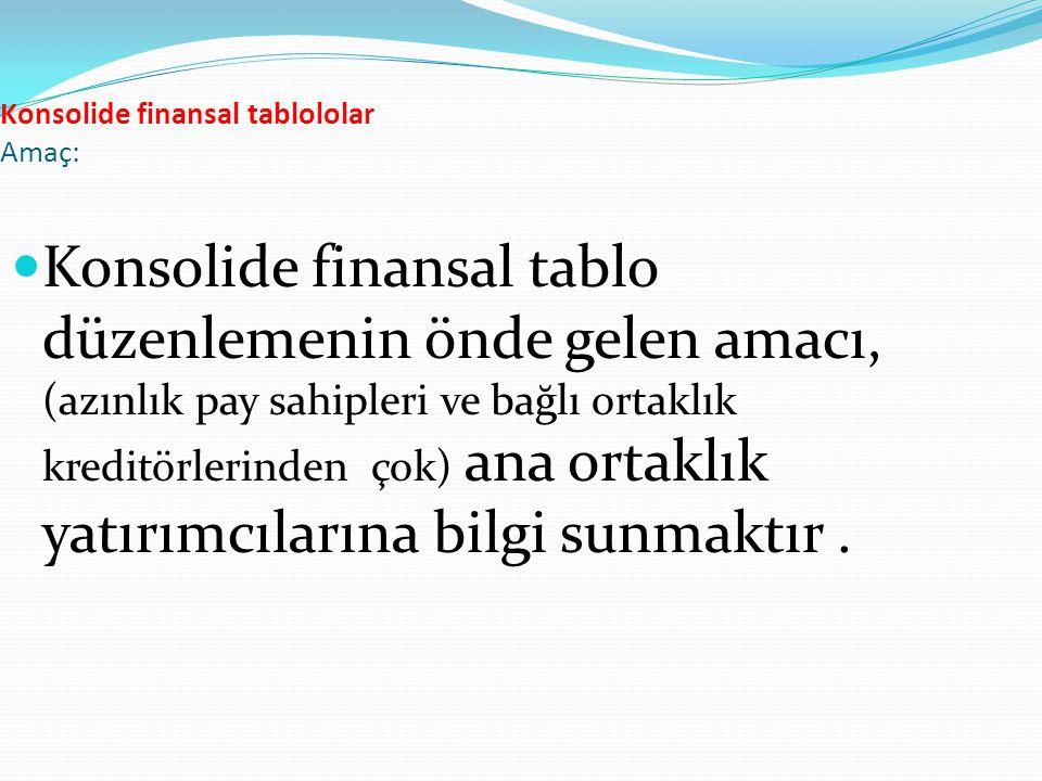 Konsolide finansal tablololar Amaç: Konsolide finansal tablo düzenlemenin önde gelen amacı, (azınlık pay sahipleri ve bağlı ortaklık kreditörlerinden
