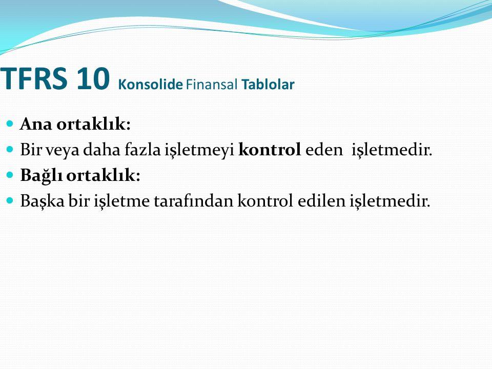 TFRS 10 Konsolide Finansal Tablolar Ana ortaklık: Bir veya daha fazla işletmeyi kontrol eden işletmedir. Bağlı ortaklık: Başka bir işletme tarafından