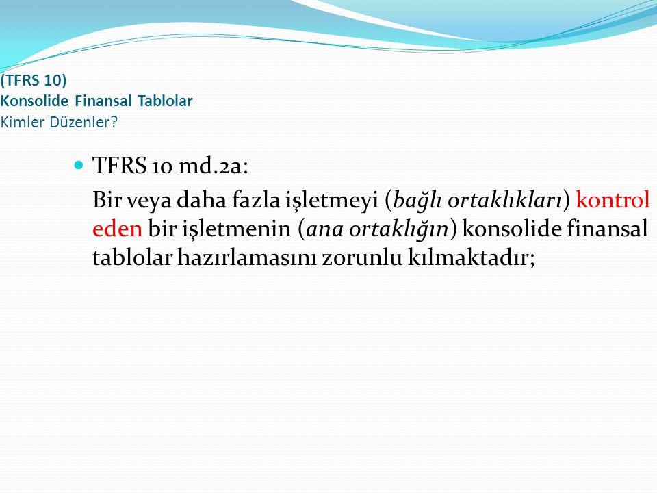 (TFRS 10) Konsolide Finansal Tablolar Kimler Düzenler? TFRS 10 md.2a: Bir veya daha fazla işletmeyi (bağlı ortaklıkları) kontrol eden bir işletmenin (