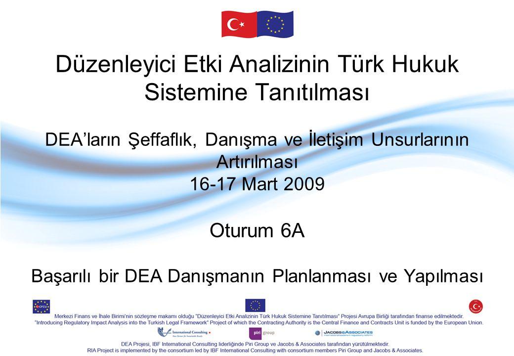 Düzenleyici Etki Analizinin Türk Hukuk Sistemine Tanıtılması DEA'ların Şeffaflık, Danışma ve İletişim Unsurlarının Artırılması 16-17 Mart 2009 Oturum 6A Başarılı bir DEA Danışmanın Planlanması ve Yapılması