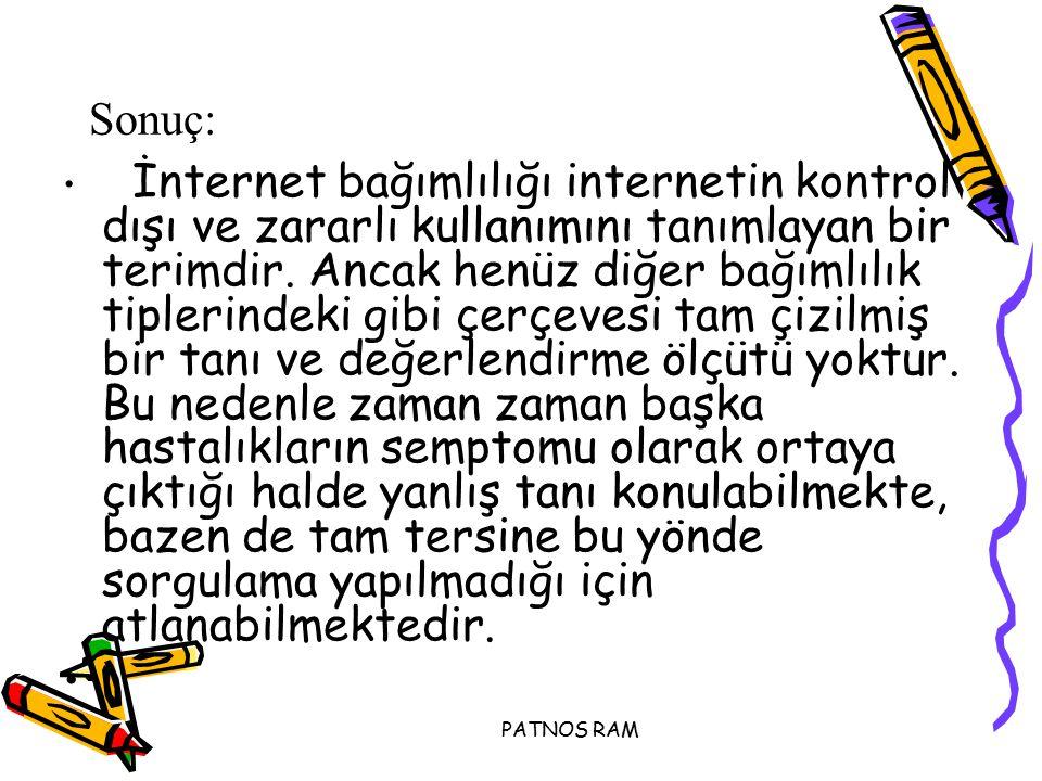PATNOS RAM Sonuç: İnternet bağımlılığı internetin kontrol dışı ve zararlı kullanımını tanımlayan bir terimdir.